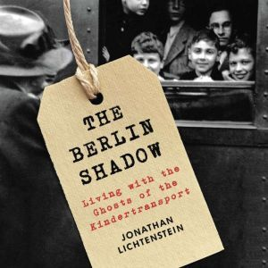The Berlin Shadow: Living with the Ghosts of the Kindertransport, Jonathan Lichtenstein