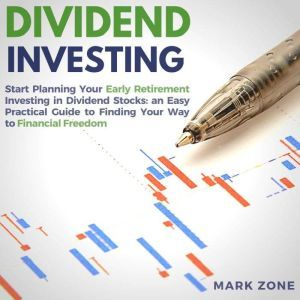Dividend Investing: Start Planning Your Early Retirement Investing in Dividend Stocks: an Easy Practical Guide to Finding Your Way to Financial Freedom, Mark Zone