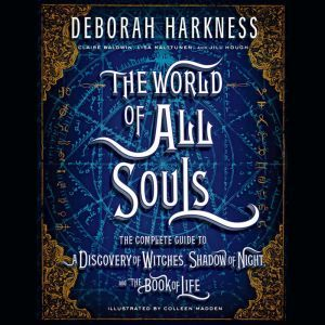The World of All Souls: The Complete Guide to A Discovery of Witches, Shadow of Night, and The Book of Life, Deborah Harkness