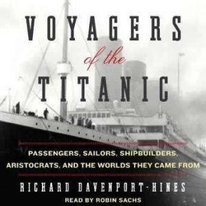 Voyagers of the Titanic: Passengers, Sailors, Shipbuilders, Aristocrats, and the Worlds They Came From, Richard Davenport-Hines