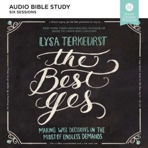 The Best Yes Audio Study: Making Wise Decisions in the Midst of Endless Demands, Lysa TerKeurst