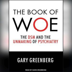The Book of Woe The DSM and the Unmaking of Psychiatry, Gary Greenberg