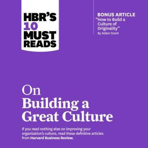 HBRs 10 Must Reads on Building a Great Culture, Harvard Business Review