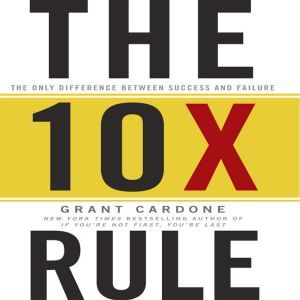 The TenX Rule The Only Difference Between Success and Failure, Grant Cardone