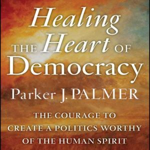Healing the Heart of Democracy: The Courage to Create a Politics Worthy of the Human Spirit, Parker J. Palmer