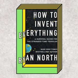 How to Invent Everything A Survival Guide for the Stranded Time Traveler, Ryan North