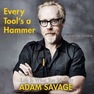Every Tool's a Hammer Life Is What You Make It, Adam Savage
