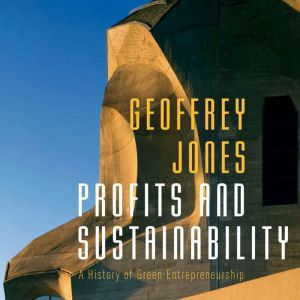 Profits and Sustainability: A History of Green Entrepreneurship, Geoffrey Jones