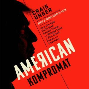 American Kompromat How the KGB Cultivated Donald Trump, and Related Tales of Sex, Greed, Power, and Treachery, Craig Unger