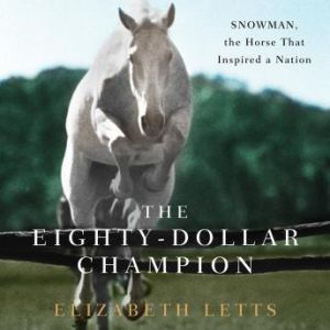 The EightyDollar Champion: Snowman, the Horse That Inspired a Nation, Elizabeth Letts