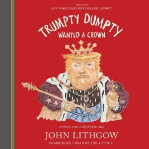 Trumpty Dumpty Wanted a Crown Verses for a Despotic Age, John Lithgow