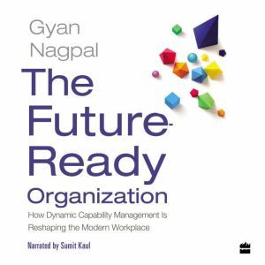 The Future Ready Organization How Dynamic Capability Management Is Reshaping the Modern Workplace, Gyan Nagpal