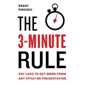 The 3-Minute Rule Say Less to Get More from Any Pitch or Presentation, Brant Pinvidic