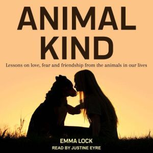 Animal Kind: Lessons on Love, Fear and Friendship from the Wild, Emma Lock