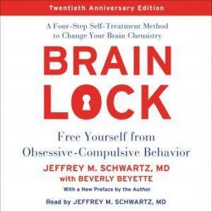 Brain Lock, Twentieth Anniversary Edition Free Yourself from Obsessive-Compulsive Behavior, Jeffrey M. Schwartz