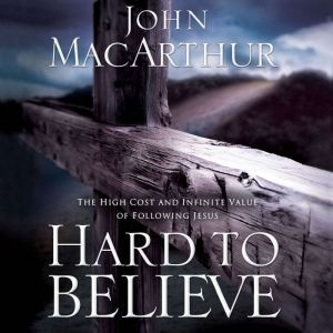Hard to Believe: The High Cost and Infinite Value of Following Jesus, John F. MacArthur