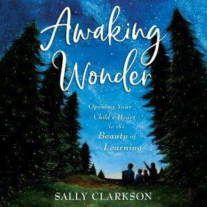 Awaking Wonder: Opening Your Child's Heart to the Beauty of Learning, Sally Clarkson