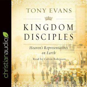 Kingdom Disciples: Heaven's Representatives on Earth, Tony Evans