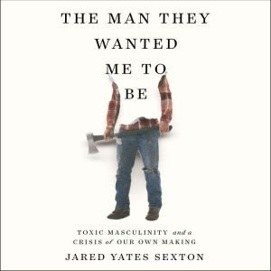 The Man They Wanted Me to Be: Toxic Masculinity and a Crisis of Our Own Making, Jared Yates Sexton
