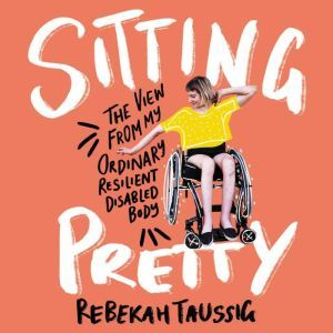Sitting Pretty The View from My Ordinary, Resilient, Disabled Body, Rebekah Taussig