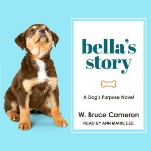 Bella's Story: A Dog's Purpose Novel, W. Bruce Cameron