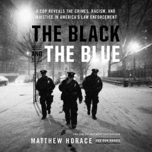The Black and the Blue A Cop Reveals the Crimes, Racism, and Injustice in AmericaA¿s Law Enforcement, Matthew Horace