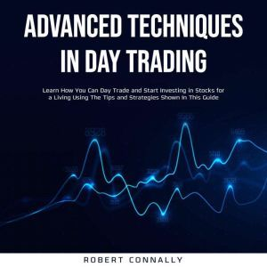 Advanced Techniques In Day Trading: Learn How You Can Day Trade and Start Investing in Stocks for a Living Using The Tips and Strategies Shown In This Guide., Robert Connally