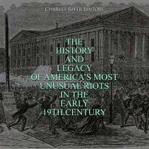 The History and Legacy of America's Most Unusual Riots in the Early 19th Century, Charles River Editors
