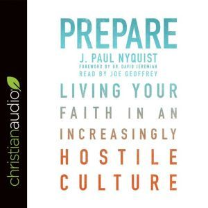 Prepare: Living Your Faith in an Increasingly Hostile Culture, J. Paul Nyquist