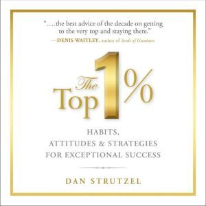 The Top 1% Habits, Attitudes & Strategies For Exceptional Success, Dan Strutzel