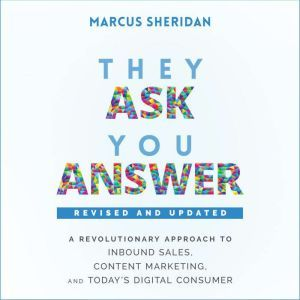They Ask, You Answer A Revolutionary Approach to Inbound Sales, Content Marketing, and Today's Digital Consumer, Revised & Updated, Marcus Sheridan