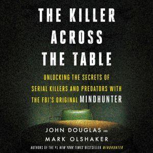 The Killer Across the Table Unlocking the Secrets of Serial Killers and Predators with the FBI's Original Mindhunter, John E. Douglas