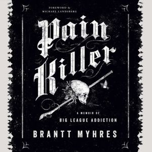 Pain Killer A Memoir of Big League Addiction, Brantt Myhres