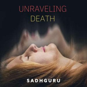 Unraveling Death, Sadhguru