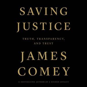 Saving Justice Truth, Transparency, and Trust, James Comey
