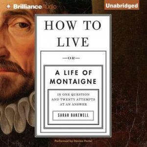 How to Live Or a Life of Montaigne in One Question and Twenty Attempts at an Answer, Sarah Bakewell