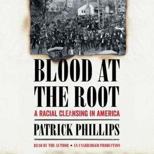 Blood at the Root A Racial Cleansing in America, Patrick Phillips