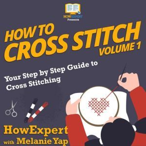 How To Cross Stitch: Your Step by Step Guide to Cross Stitching - Volume 1, HowExpert