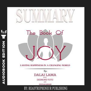 Summary of The Book of Joy: Lasting Happiness in a Changing World by Dalai Lama & Desmond Tutu, Readtrepreneur Publishing