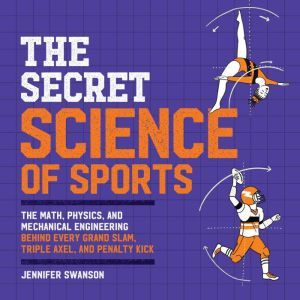 The Secret Science of Sports: The Math, Physics, and Mechanical Engineering Behind Every Grand Slam, Triple Axel, and Penalty Kick, Jennifer Swanson
