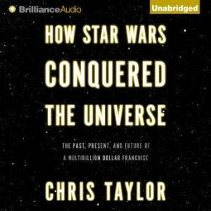 How Star Wars Conquered the Universe The Past, Present, and Future of a Multibillion Dollar Franchise, Chris Taylor