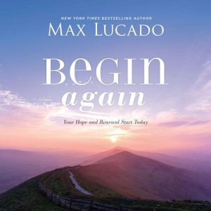 Begin Again Your Hope and Renewal Start Today, Max Lucado
