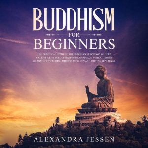 Buddhism For Beginners: The Practical Guide to the Buddha's Teachings to Help You Live a Life Full of Happiness and Peace without Stress or Anxiety Including Mindfulness, Zen and Tibetan Teachings, Alexandra Jessen