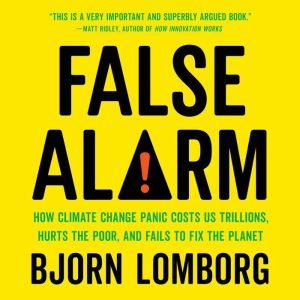 False Alarm How Climate Change Panic Costs Us Trillions, Hurts the Poor, and Fails to Fix the Planet, Bjorn Lomborg