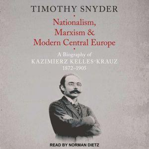 Nationalism, Marxism, and Modern Central Europe: A Biography of Kazimierz Kelles-Krauz, 1872-1905, Timothy Snyder