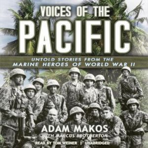 Voices of the Pacific: Untold Stories from the Marine Heroes of World War II, Adam Makos, with Marcus Brotherton