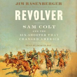 Revolver: Sam Colt and the Six-Shooter that Changed America, Jim Rasenberger
