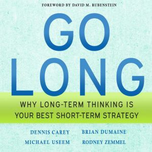 Go Long: Why Long-Term Thinking is Your Best Short-Term Strategy, Dennis Carey