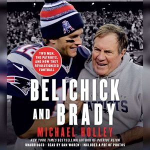 Belichick and Brady Two Men, the Patriots, and How They Revolutionized Football, Michael Holley