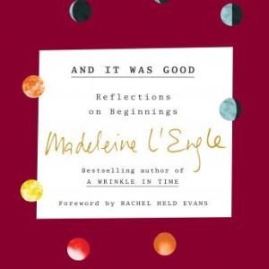 And It Was Good: Reflections on Beginnings, Madeleine L'Engle